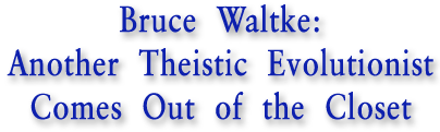 Bruce Waltke: Another Tehistic Evolutionist Comes Out of the Closet